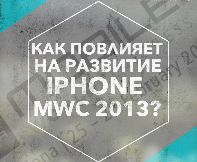 Как MWC 2013 повлияет на будущее iPhone ?