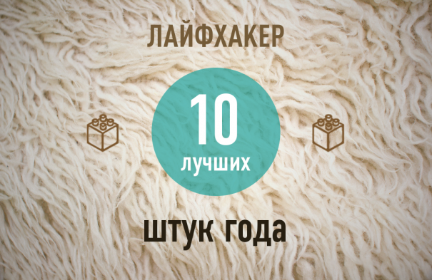 ТОП-10: Лучшие штуки 2013 года по версии Лайфхакера