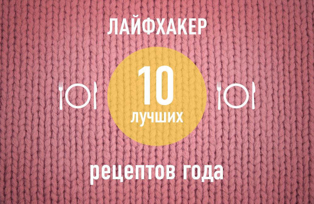 ТОП-10: Лучшие рецепты 2013 года по версии Лайфхакера