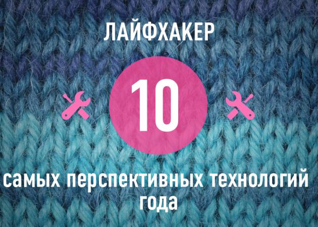 ТОР-10: Самые перспективные технологии 2013 года по версии Лайфхакера