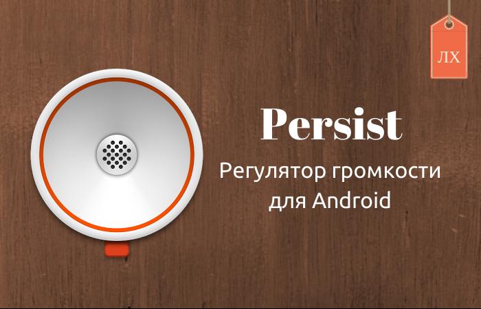 Persist — настройка звука Android c помощью программируемых профилей