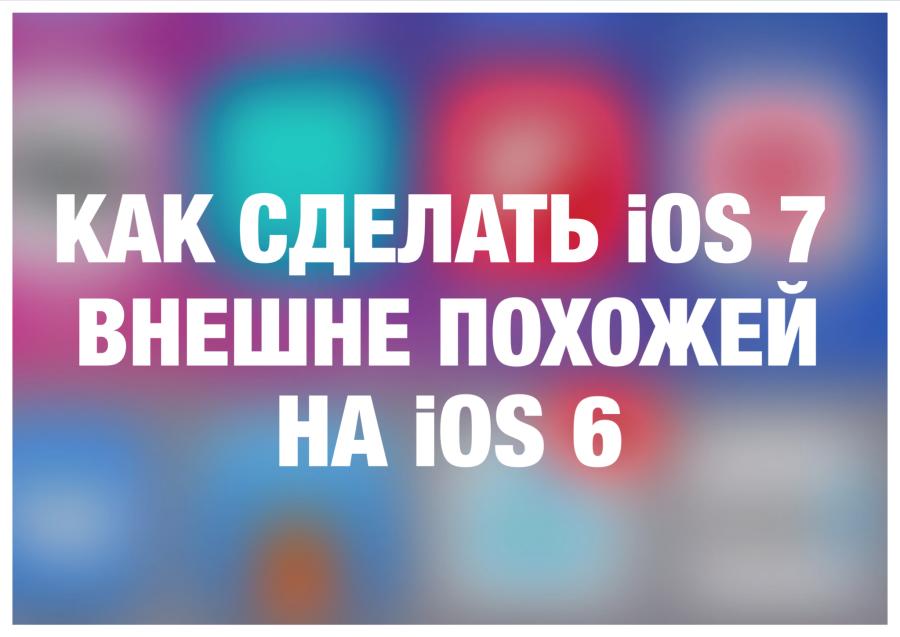Как сделать iOS 7 внешне похожей на iOS 6
