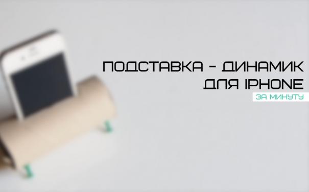 Подставка-динамик для мобильного телефона своими руками