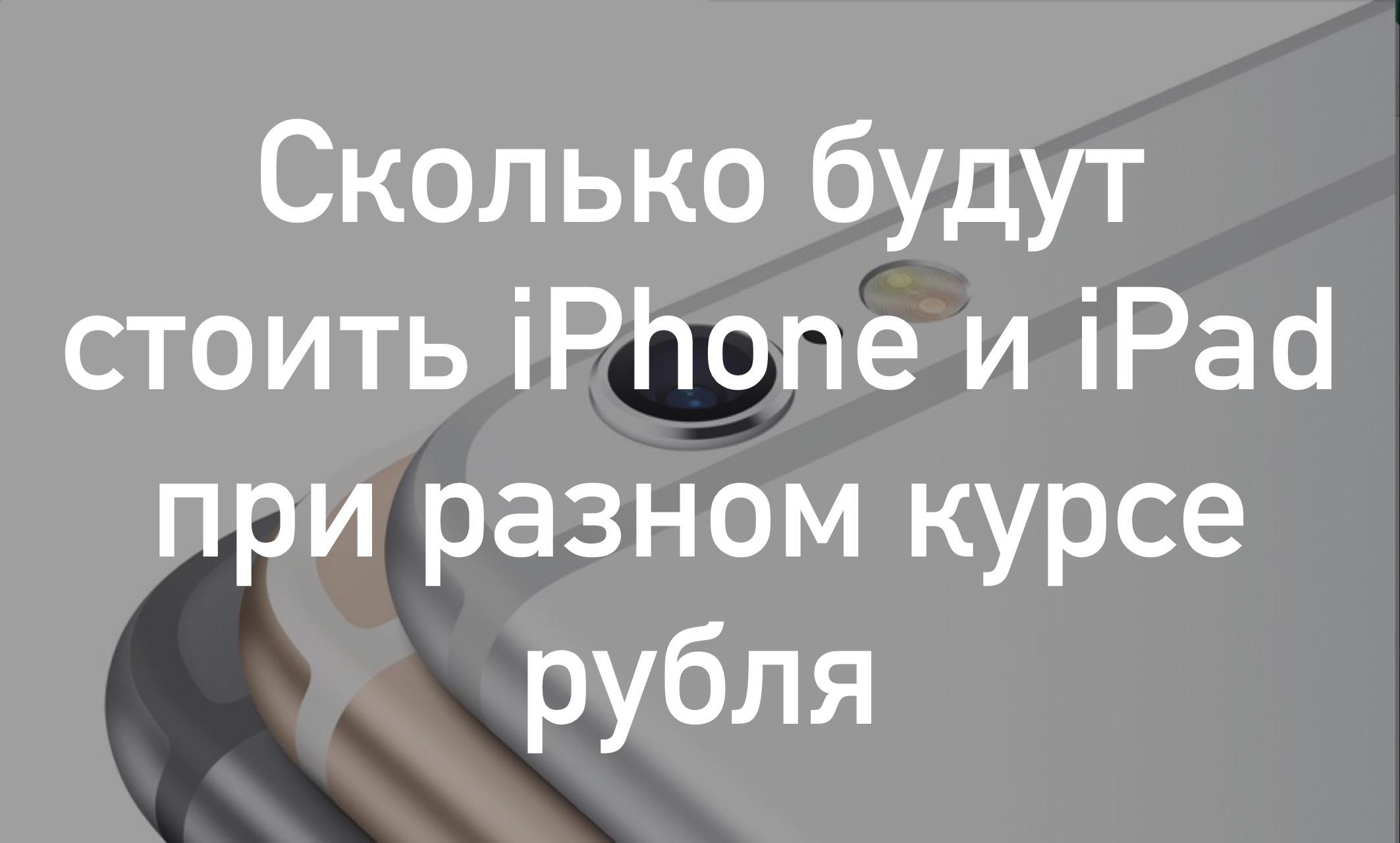 Сколько будут стоить iPhone и iPad при разном курсе рубля