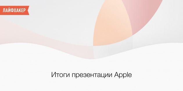 Итоги весенней презентации Apple: iPhone SE, 9,7-дюймовый iPad Pro, iOS 9.3
